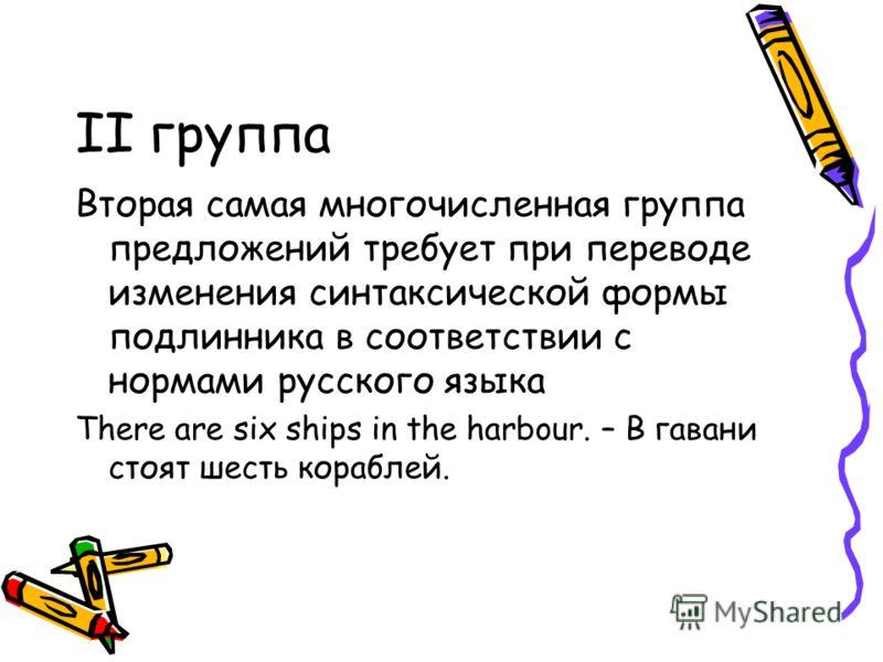 II группа Вторая самая многочисленная группа предложений требует при переводе изменения синтаксической формы подлинника в соответствии с нормами русского языка There are six ships in the harbour. – В гавани стоят шесть кораблей.