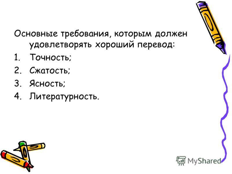 Основные требования, которым должен удовлетворять хороший перевод: 1.Точность; 2.Сжатость; 3.Ясность; 4.Литературность.