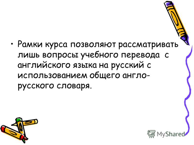 Рамки курса позволяют рассматривать лишь вопросы учебного перевода с английского языка на русский с использованием общего англо- русского словаря.
