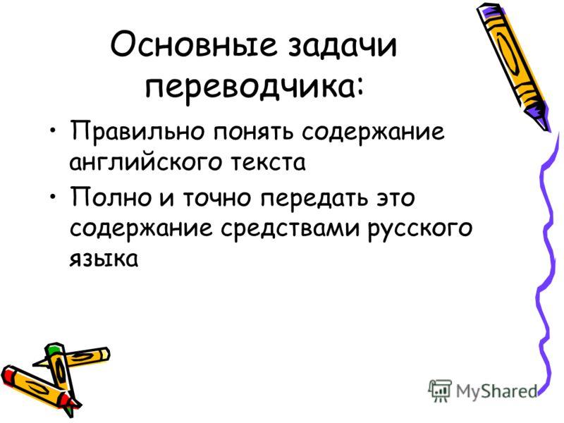 Основные задачи переводчика: Правильно понять содержание английского текста Полно и точно передать это содержание средствами русского языка