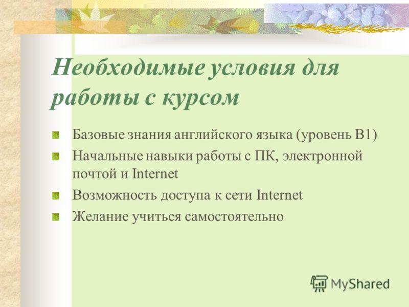 Необходимые условия для работы с курсом Базовые знания английского языка (уровень В1) Начальные навыки работы с ПК, электронной почтой и Internet Возможность доступа к сети Internet Желание учиться самостоятельно