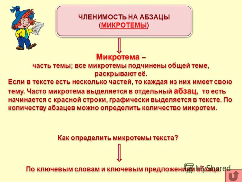 ЧЛЕНИМОСТЬ НА АБЗАЦЫ (МИКРОТЕМЫ) ЧЛЕНИМОСТЬ НА АБЗАЦЫ (МИКРОТЕМЫ) Микротема – часть темы; все микротемы подчинены общей теме, раскрывают её. Если в тексте есть несколько частей, то каждая из них имеет свою тему. Часто микротема выделяется в отдельный