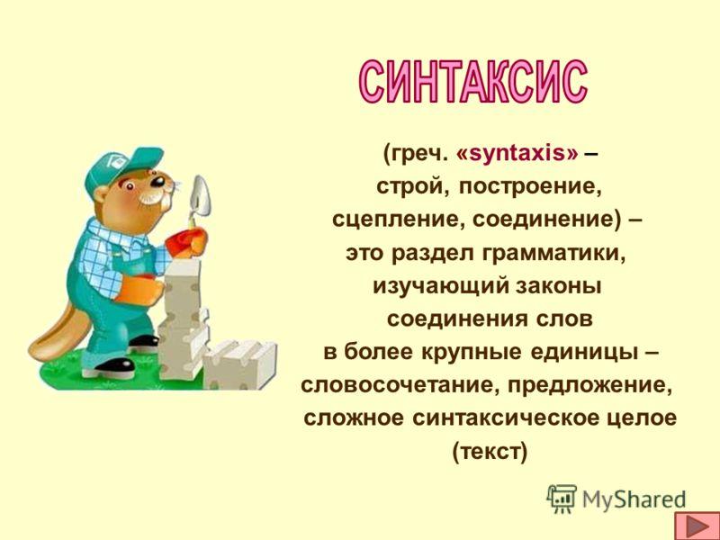 (греч. «syntaxis» – строй, построение, сцепление, соединение) – это раздел грамматики, изучающий законы соединения слов в более крупные единицы – словосочетание, предложение, сложное синтаксическое целое (текст)