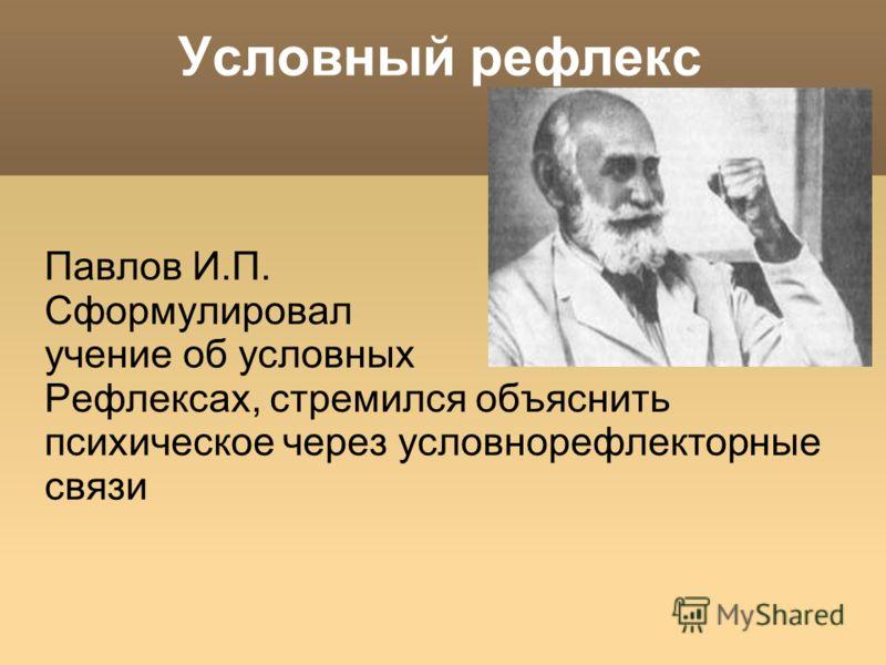 Условный рефлекс Павлов И.П. Сформулировал учение об условных Рефлексах, стремился объяснить психическое через условнорефлекторные связи