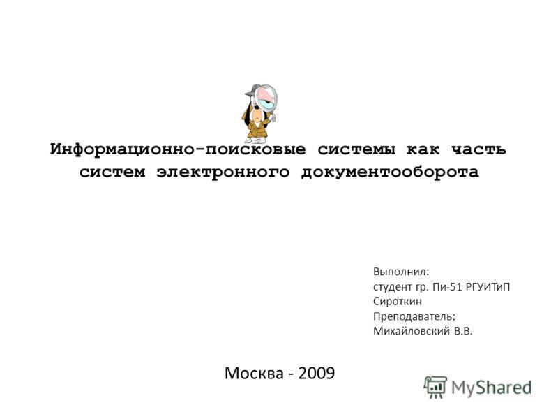Выполнил: студент гр. Пи-51 РГУИТиП Сироткин Преподаватель: Михайловский В.В. Информационно-поисковые системы как часть систем электронного документооборота Москва - 2009