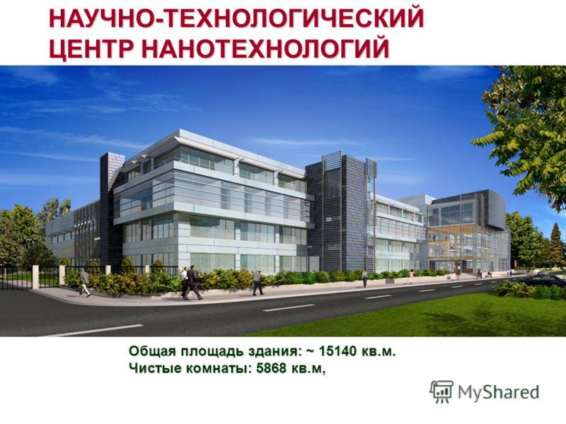 Общая площадь здания: ~ 15140 кв.м. Чистые комнаты: 5868 кв.м, НАУЧНО-ТЕХНОЛОГИЧЕСКИЙ ЦЕНТР НАНОТЕХНОЛОГИЙ