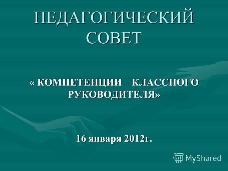 ПЕДАГОГИЧЕСКИЙ СОВЕТ « КОМПЕТЕНЦИИ КЛАССНОГО РУКОВОДИТЕЛЯ» 16 января 2012г.