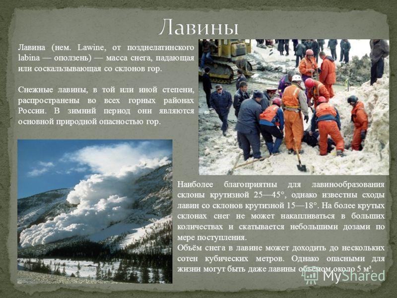 Лавина (нем. Lawine, от позднелатинского labina оползень) масса снега, падающая или соскальзывающая со склонов гор. Снежные лавины, в той или иной степени, распространены во всех горных районах России. В зимний период они являются основной природной