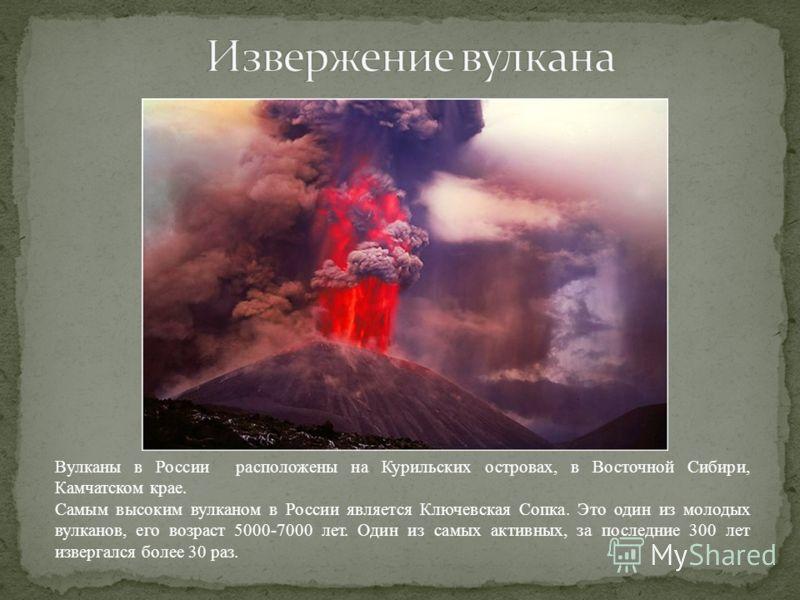 Вулканы в России расположены на Курильских островах, в Восточной Сибири, Камчатском крае. Самым высоким вулканом в России является Ключевская Сопка. Это один из молодых вулканов, его возраст 5000-7000 лет. Один из самых активных, за последние 300 лет