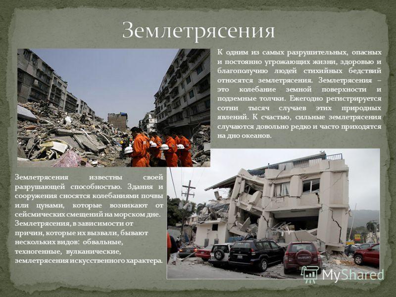 К одним из самых разрушительных, опасных и постоянно угрожающих жизни, здоровью и благополучию людей стихийных бедствий относятся землетрясения. Землетрясения – это колебание земной поверхности и подземные толчки. Ежегодно регистрируется сотни тысяч