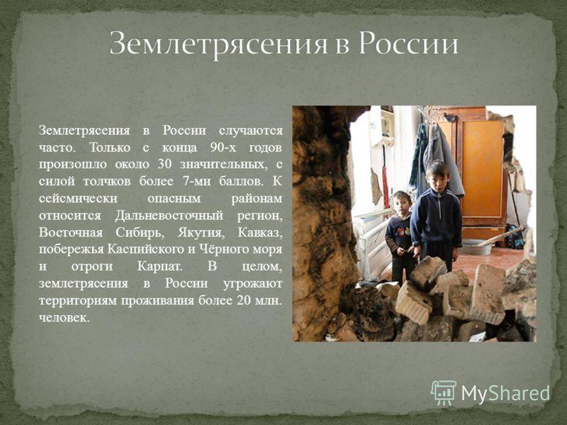 Землетрясения в России случаются часто. Только с конца 90-х годов произошло около 30 значительных, с силой толчков более 7-ми баллов. К сейсмически опасным районам относится Дальневосточный регион, Восточная Сибирь, Якутия, Кавказ, побережья Каспийск