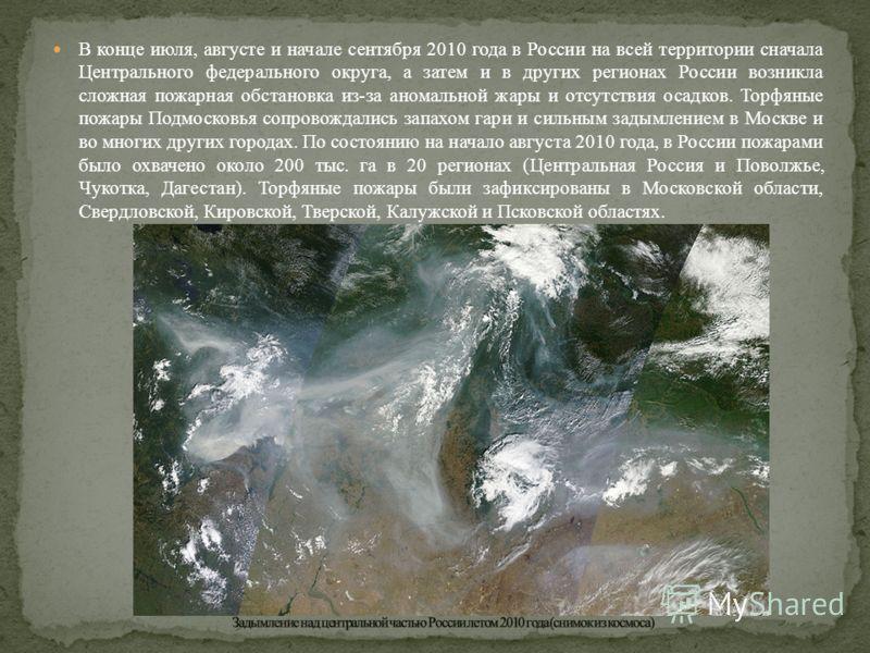 В конце июля, августе и начале сентября 2010 года в России на всей территории сначала Центрального федерального округа, а затем и в других регионах России возникла сложная пожарная обстановка из-за аномальной жары и отсутствия осадков. Торфяные пожар
