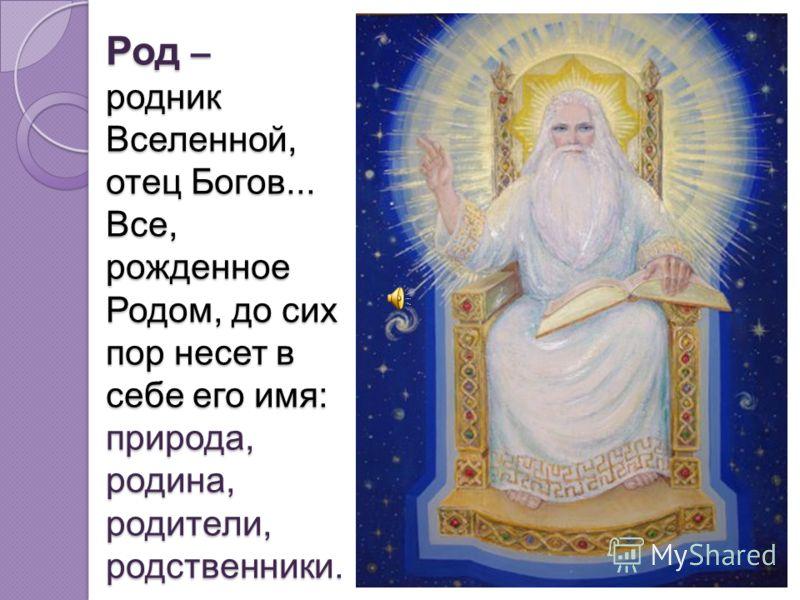 Род – родник Вселенной, отец Богов... Все, рожденное Родом, до сих пор несет в себе его имя: природа, родина, родители, родственники. Род – родник Вселенной, отец Богов... Все, рожденное Родом, до сих пор несет в себе его имя: природа, родина, родите