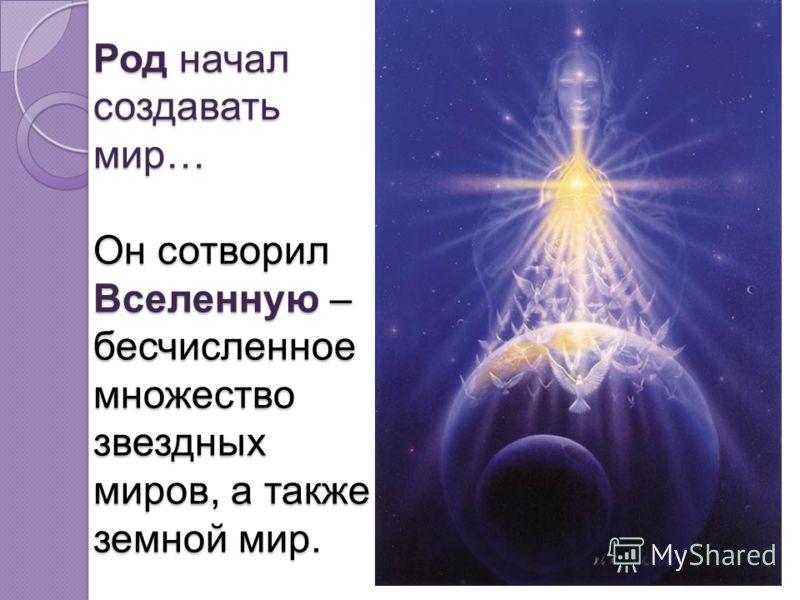 Род начал создавать мир… Он сотворил Вселенную – бесчисленное множество звездных миров, а также земной мир.