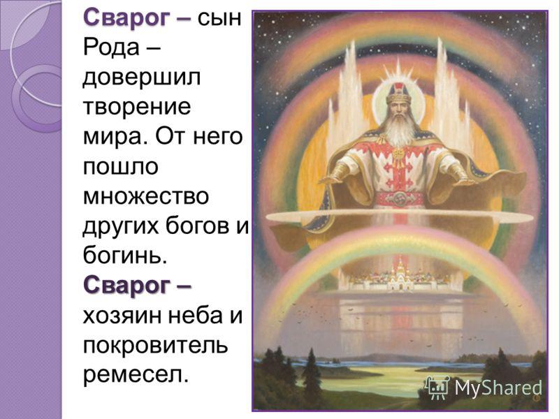 Сварог – Сварог – Сварог – сын Рода – довершил творение мира. От него пошло множество других богов и богинь. Сварог – хозяин неба и покровитель ремесел.