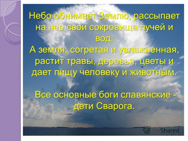 Небо обнимает Землю, рассыпает на нее свои сокровища лучей и вод. А земля, согретая и увлажненная, растит травы, деревья, цветы и дает пищу человеку и животным. Все основные боги славянские - дети Сварога.