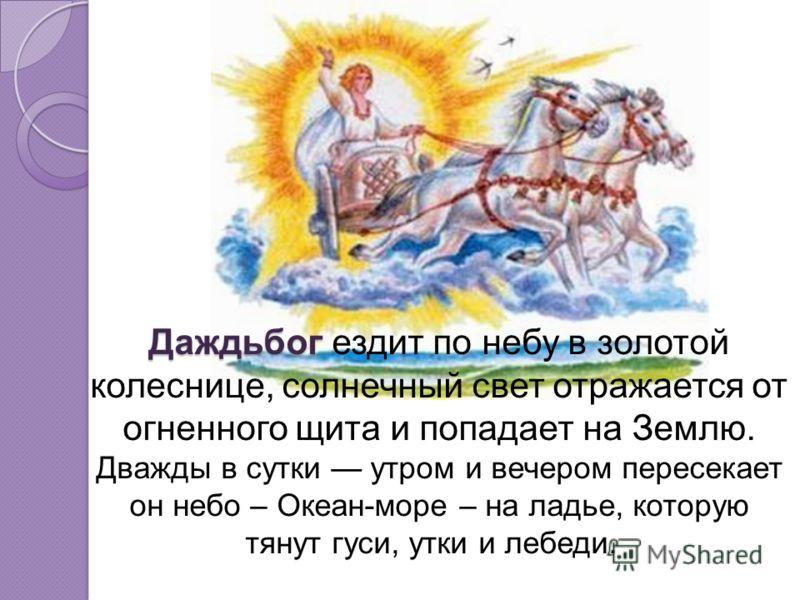 Даждьбог Даждьбог ездит по небу в золотой колеснице, солнечный свет отражается от огненного щита и попадает на Землю. Дважды в сутки утром и вечером пересекает он небо – Океан-море – на ладье, которую тянут гуси, утки и лебеди.