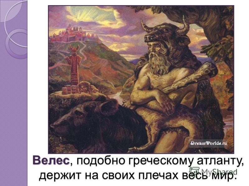 Велес, подобно греческому атланту, держит на своих плечах весь мир. Велес, подобно греческому атланту, держит на своих плечах весь мир.