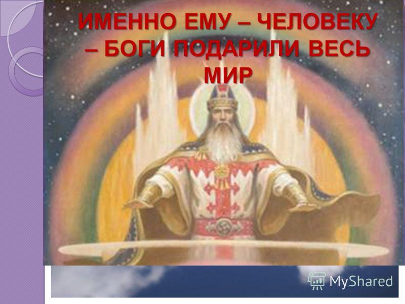 ИМЕННО ЕМУ – ЧЕЛОВЕКУ – БОГИ ПОДАРИЛИ ВЕСЬ МИР