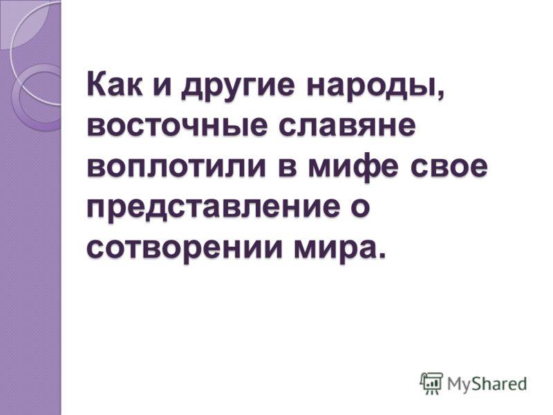Как и другие народы, восточные славяне воплотили в мифе свое представление о сотворении мира.