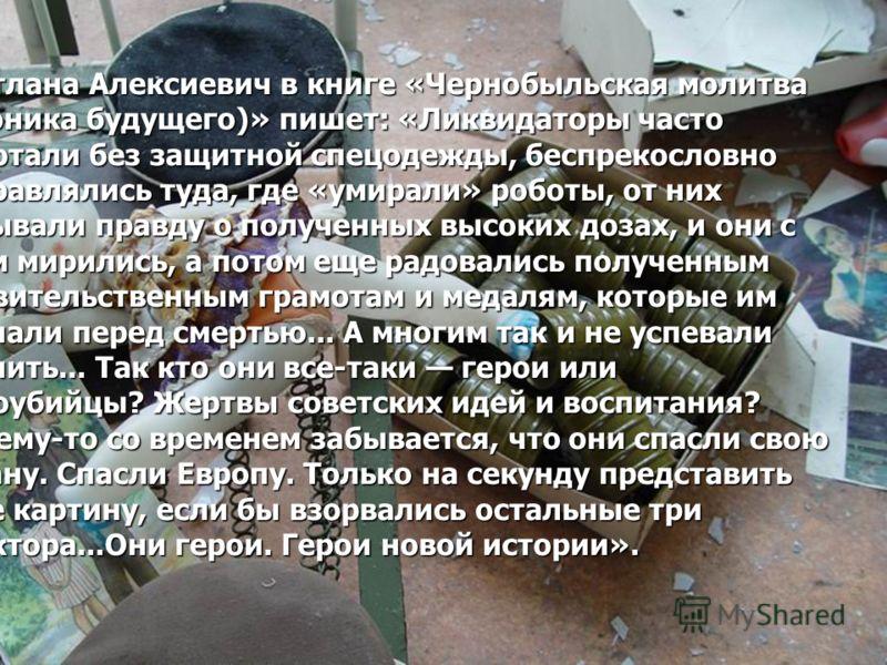 Светлана Алексиевич в книге «Чернобыльская молитва (хроника будущего)» пишет: «Ликвидаторы часто работали без защитной спецодежды, беспрекословно отправлялись туда, где «умирали» роботы, от них скрывали правду о полученных высоких дозах, и они с этим