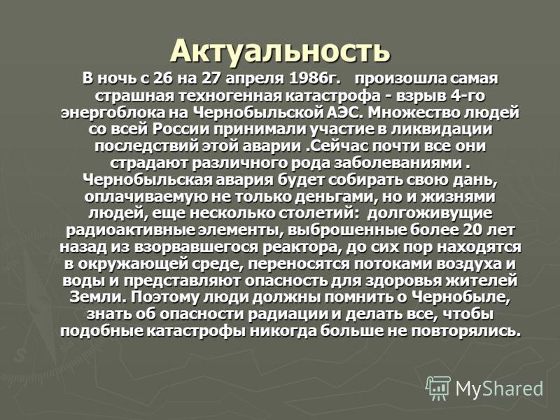 Актуальность В ночь с 26 на 27 апреля 1986г. произошла самая страшная техногенная катастрофа - взрыв 4-го энергоблока на Чернобыльской АЭС. Множество людей со всей России принимали участие в ликвидации последствий этой аварии.Сейчас почти все они стр
