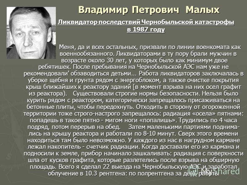 Владимир Петрович Малых Меня, да и всех остальных, призвали по линии военкомата как военнообязанного. Ликвидаторами в ту пору брали мужчин в возрасте около 30 лет, у которых было как минимум двое ребятишек. После пребывания на Чернобыльской АЭС нам у