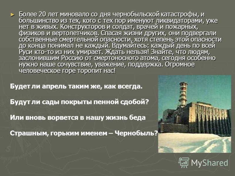 Более 20 лет миновало со дня чернобыльской катастрофы, и большинство из тех, кого с тех пор именуют ликвидаторами, уже нет в живых. Конструкторов и солдат, врачей и пожарных, физиков и вертолетчиков. Спасая жизни других, они подвергали собственные см