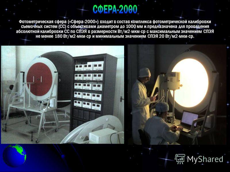 Фотометрическая сфера («Сфера-2000») входит в состав комплекса фотометрической калибровки съемочных систем (СС) с объективами диаметром до 1000 мм и предназначена для проведения абсолютной калибровки СС по СПЭЯ в размерности Вт/м2 мкм ср с максимальн
