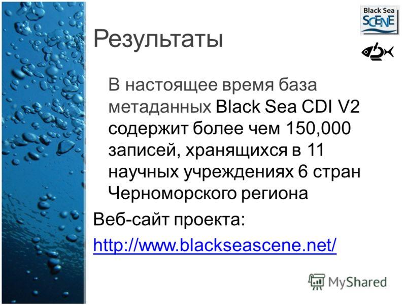 Результаты В настоящее время база метаданных Black Sea CDI V2 содержит более чем 150,000 записей, хранящихся в 11 научных учреждениях 6 стран Черноморского региона Веб-сайт проекта: http://www.blackseascene.net/