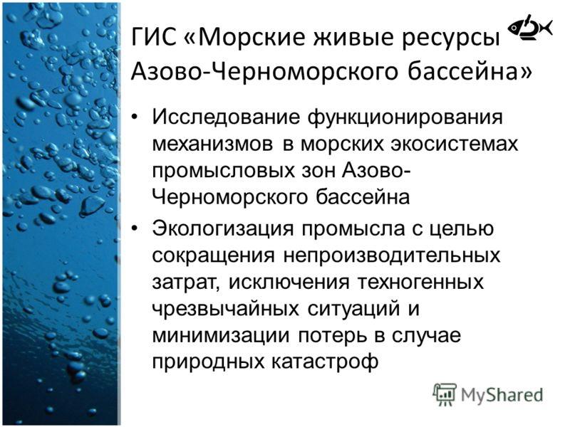 ГИС «Морские живые ресурсы Азово-Черноморского бассейна» Исследование функционирования механизмов в морских экосистемах промысловых зон Азово- Черноморского бассейна Экологизация промысла с целью сокращения непроизводительных затрат, исключения техно