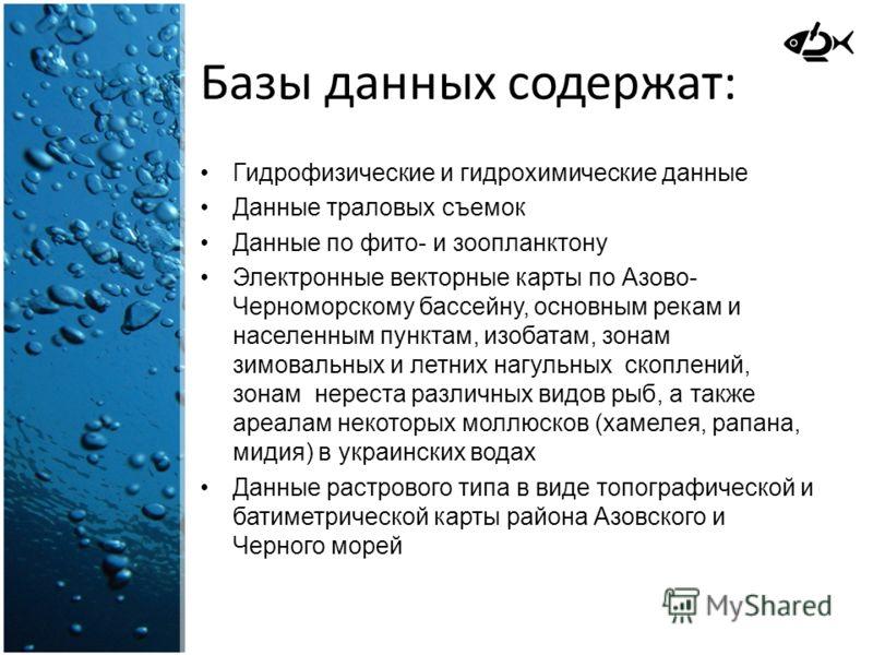 Базы данных содержат: Гидрофизические и гидрохимические данные Данные траловых съемок Данные по фито- и зоопланктону Электронные векторные карты по Азово- Черноморскому бассейну, основным рекам и населенным пунктам, изобатам, зонам зимовальных и летн