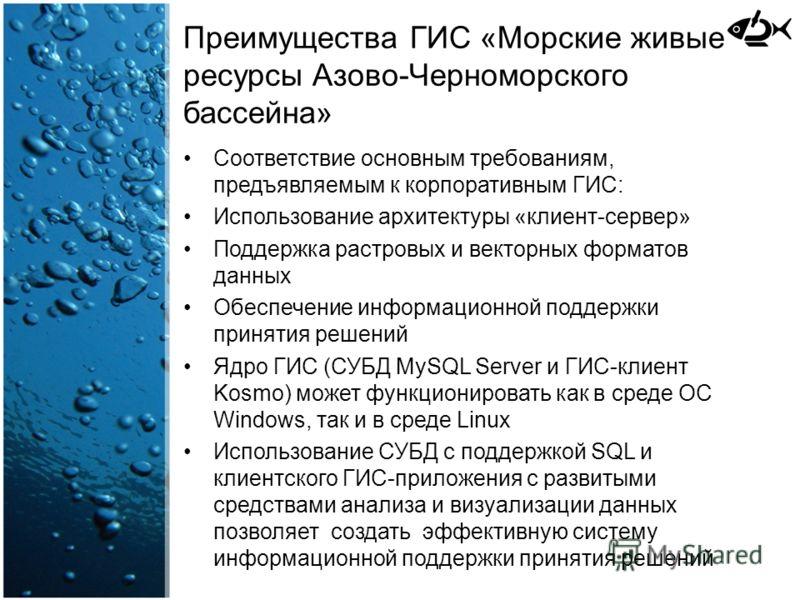 Преимущества ГИС «Морские живые ресурсы Азово-Черноморского бассейна» Соответствие основным требованиям, предъявляемым к корпоративным ГИС: Использование архитектуры «клиент-сервер» Поддержка растровых и векторных форматов данных Обеспечение информац