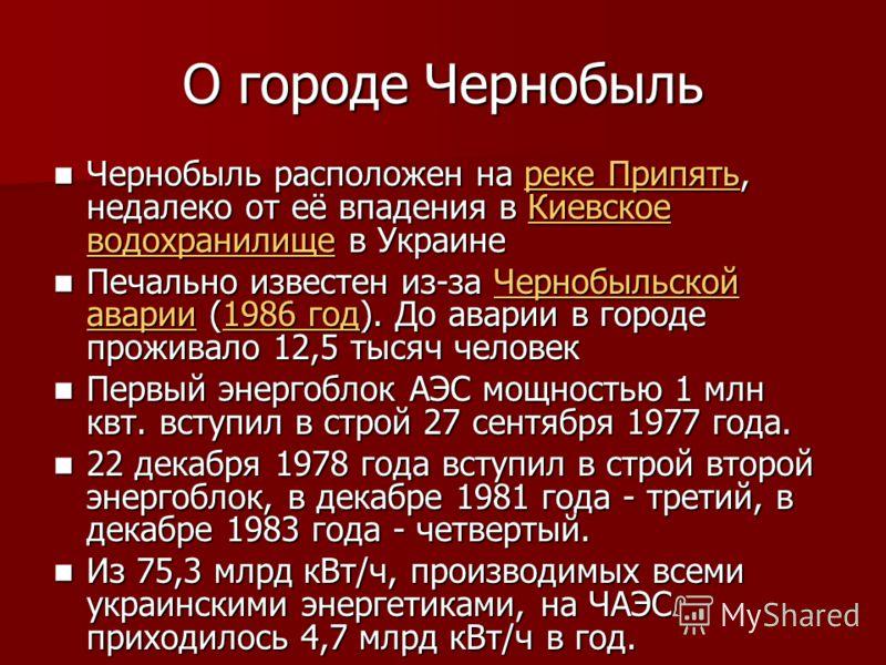 О городе Чернобыль Чернобыль расположен на реке Припять, недалеко от её впадения в Киевское водохранилище в Украине Чернобыль расположен на реке Припять, недалеко от её впадения в Киевское водохранилище в Украинереке ПрипятьКиевское водохранилищереке