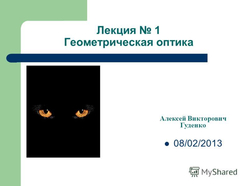 Лекция 1 Геометрическая оптика Алексей Викторович Гуденко 08/02/2013