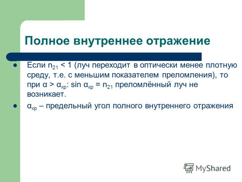 Полное внутреннее отражение Если n 21 α кр : sin α кр = n 21 преломлённый луч не возникает. α кр – предельный угол полного внутреннего отражения