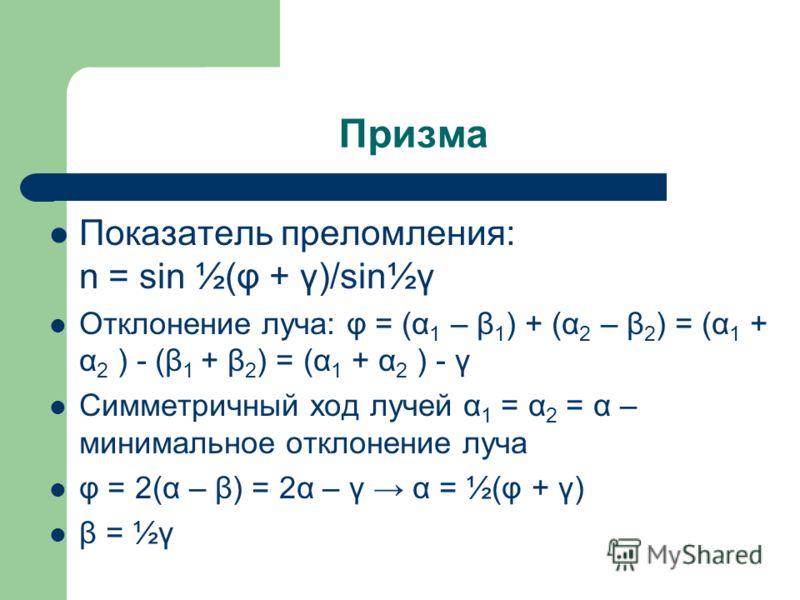 Призма Показатель преломления: n = sin ½(φ + γ)/sin½γ Отклонение луча: φ = (α 1 – β 1 ) + (α 2 – β 2 ) = (α 1 + α 2 ) - (β 1 + β 2 ) = (α 1 + α 2 ) - γ Симметричный ход лучей α 1 = α 2 = α – минимальное отклонение луча φ = 2(α – β) = 2α – γ α = ½(φ +
