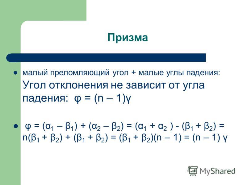 Призма малый преломляющий угол + малые углы падения: Угол отклонения не зависит от угла падения: φ = (n – 1)γ φ = (α 1 – β 1 ) + (α 2 – β 2 ) = (α 1 + α 2 ) - (β 1 + β 2 ) = n(β 1 + β 2 ) + (β 1 + β 2 ) = (β 1 + β 2 )(n – 1) = (n – 1) γ