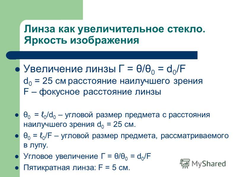 Линза как увеличительное стекло. Яркость изображения Увеличение линзы Г = θ/θ 0 = d 0 /F d 0 = 25 см расстояние наилучшего зрения F – фокусное расстояние линзы θ 0 = 0 /d 0 – угловой размер предмета с расстояния наилучшего зрения d 0 = 25 см. θ 0 = 0