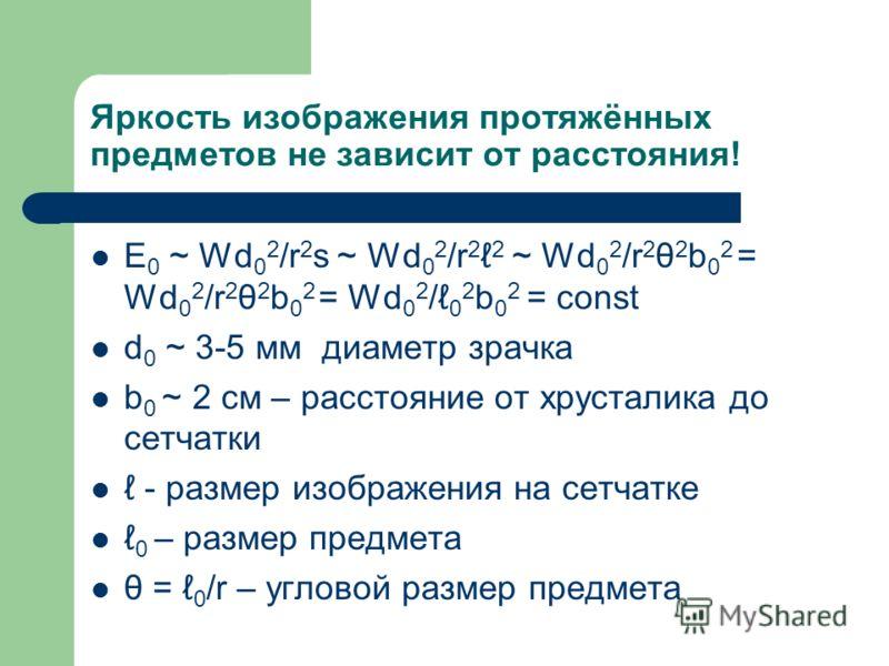 Яркость изображения протяжённых предметов не зависит от расстояния! E 0 ~ Wd 0 2 /r 2 s ~ Wd 0 2 /r 2 2 ~ Wd 0 2 /r 2 θ 2 b 0 2 = Wd 0 2 /r 2 θ 2 b 0 2 = Wd 0 2 / 0 2 b 0 2 = const d 0 ~ 3-5 мм диаметр зрачка b 0 ~ 2 см – расстояние от хрусталика до