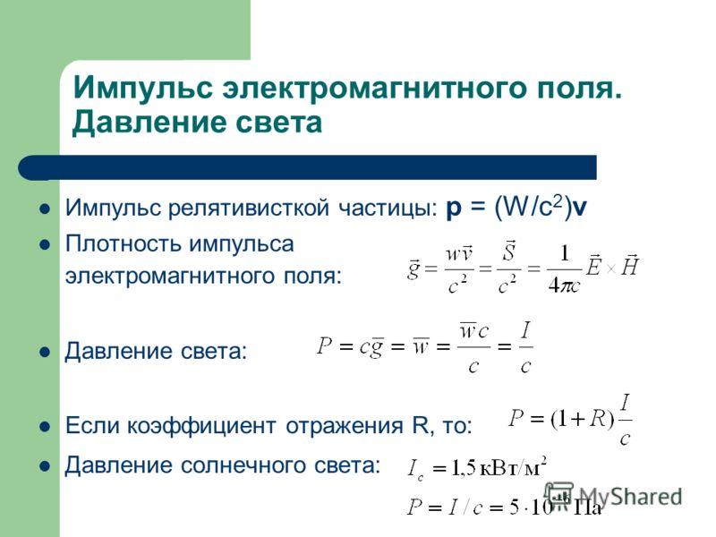 Импульс электромагнитного поля. Давление света Импульс релятивисткой частицы: p = (W/c 2 )v Плотность импульса электромагнитного поля: Давление света: Если коэффициент отражения R, то: Давление солнечного света: