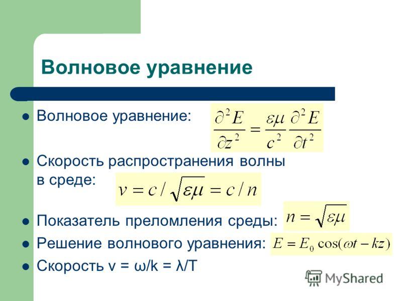 Волновое уравнение Волновое уравнение: Скорость распространения волны в среде: Показатель преломления среды: Решение волнового уравнения: Скорость v = ω/k = λ/T