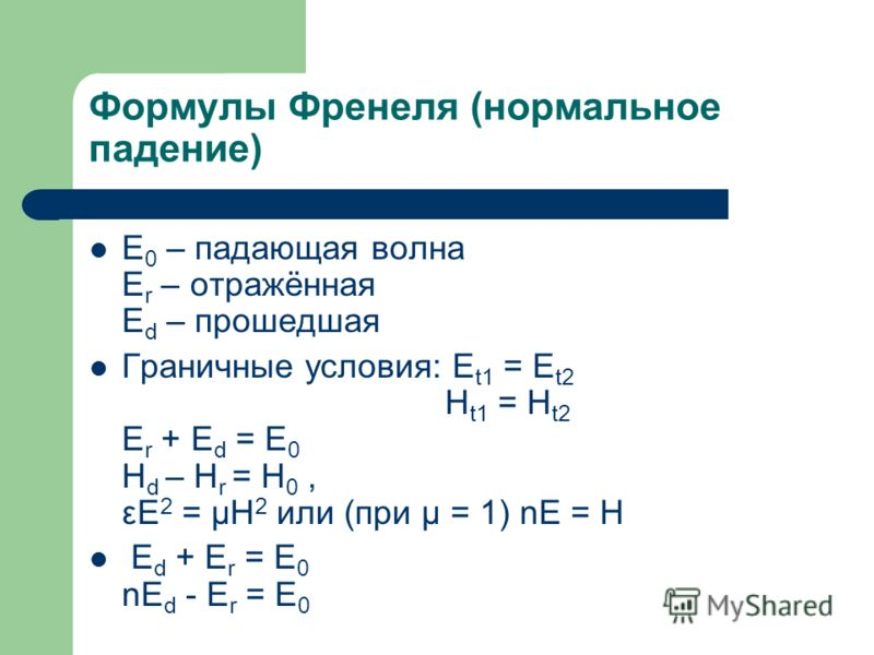Формулы Френеля (нормальное падение) Е 0 – падающая волна E r – отражённая E d – прошедшая Граничные условия: E t1 = E t2 H t1 = H t2 E r + E d = E 0 H d – H r = H 0, εE 2 = μH 2 или (при μ = 1) nE = H E d + E r = E 0 nE d - E r = E 0