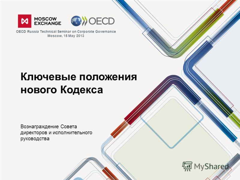 Ключевые положения нового Кодекса Вознаграждение Совета директоров и исполнительного руководства OECD Russia Technical Seminar on Corporate Governance Moscow, 15 May 2013