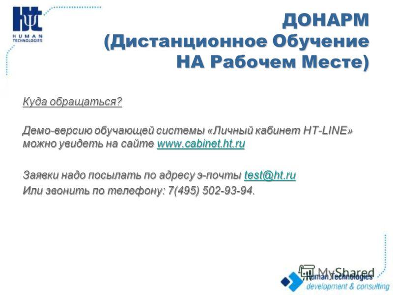 ДОНАРМ (Дистанционное Обучение НА Рабочем Месте) Куда обращаться? Демо-версию обучающей системы «Личный кабинет HT-LINE» можно увидеть на сайте www.cabinet.ht.ru www.cabinet.ht.ruwww.cabinet.ht.ru Заявки надо посылать по адресу э-почты test@ht.ru tes