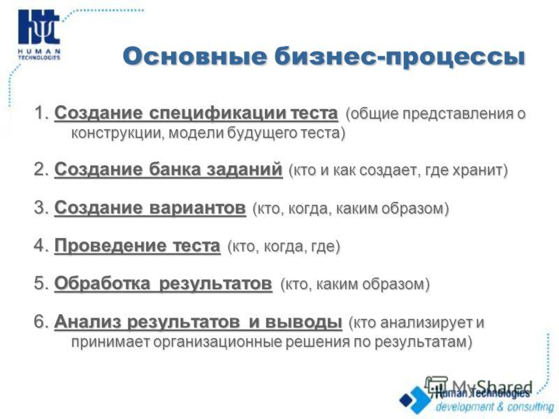 Основные бизнес-процессы 1. Создание спецификации теста (общие представления о конструкции, модели будущего теста) 2. Создание банка заданий (кто и как создает, где хранит) 3. Создание вариантов (кто, когда, каким образом) 4. Проведение теста (кто, к