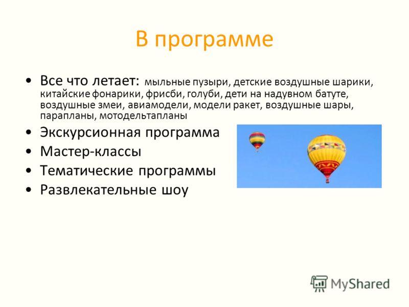 В программе Все что летает: мыльные пузыри, детские воздушные шарики, китайские фонарики, фрисби, голуби, дети на надувном батуте, воздушные змеи, авиамодели, модели ракет, воздушные шары, парапланы, мотодельтапланы Экскурсионная программа Мастер-кла