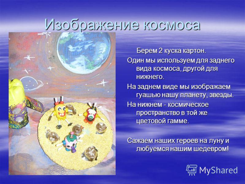 Изображение космоса Берем 2 куска картон. Берем 2 куска картон. Один мы используем для заднего вида космоса, другой для нижнего. На заднем виде мы изображаем гуашью нашу планету, звезды. На нижнем - космическое пространство в той же цветовой гамме. С