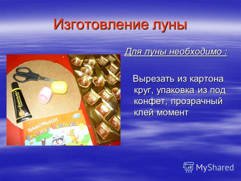 Изготовление луны Для луны необходимо : Вырезать из картона круг, упаковка из под конфет, прозрачный клей момент Вырезать из картона круг, упаковка из под конфет, прозрачный клей момент