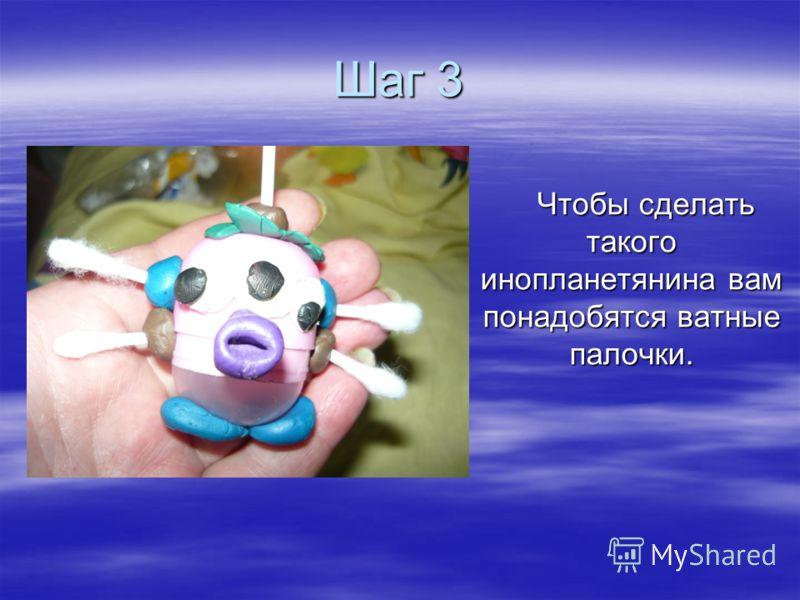 Шаг 3 Чтобы сделать такого инопланетянина вам понадобятся ватные палочки. Чтобы сделать такого инопланетянина вам понадобятся ватные палочки.